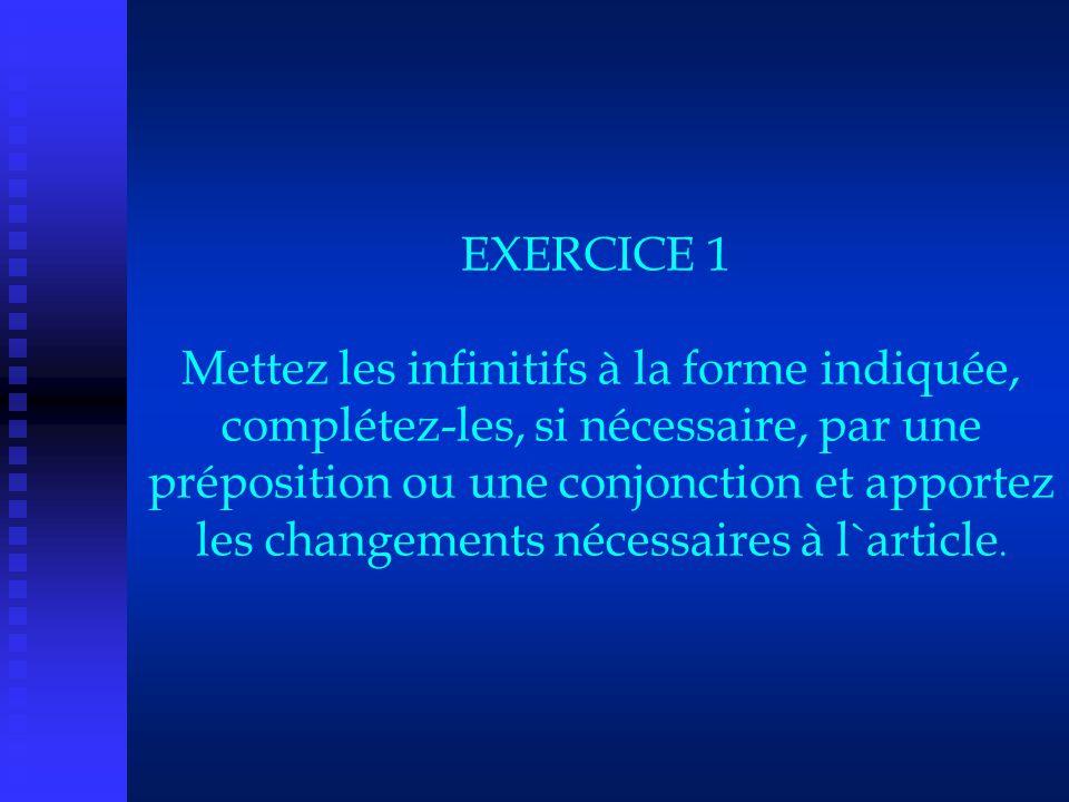 EXERCICE 1 Mettez les infinitifs à la forme indiquée, complétez-les, si nécessaire, par une préposition ou une conjonction et apportez les changements