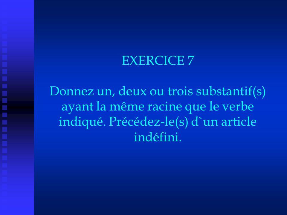 EXERCICE 7 Donnez un, deux ou trois substantif(s) ayant la même racine que le verbe indiqué. Précédez-le(s) d`un article indéfini.