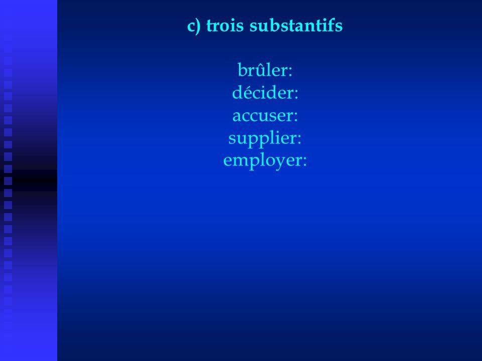 c) trois substantifs brûler: décider: accuser: supplier: employer: