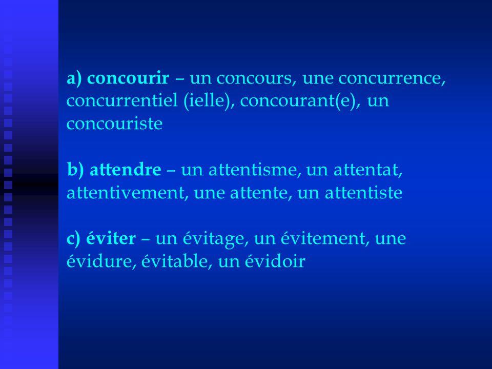 a) concourir – un concours, une concurrence, concurrentiel (ielle), concourant(e), un concouriste b) attendre – un attentisme, un attentat, attentivem