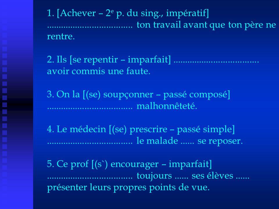 1. [Achever – 2 e p. du sing., impératif].................................... ton travail avant que ton père ne rentre. 2. Ils [se repentir – imparfai
