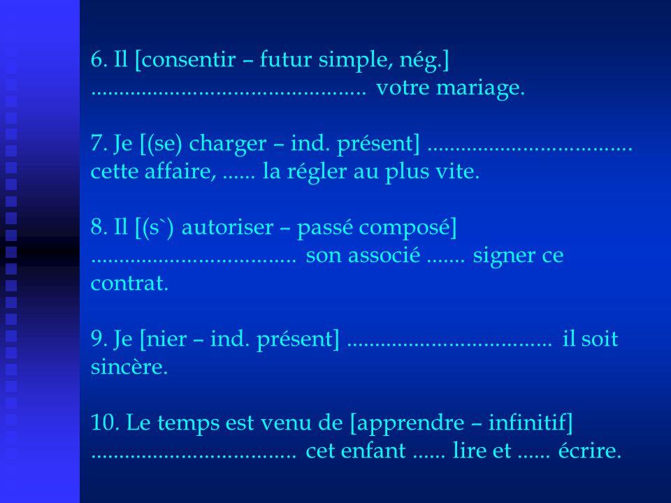 6. Il [consentir – futur simple, nég.]................................................ votre mariage. 7. Je [(se) charger – ind. présent].............