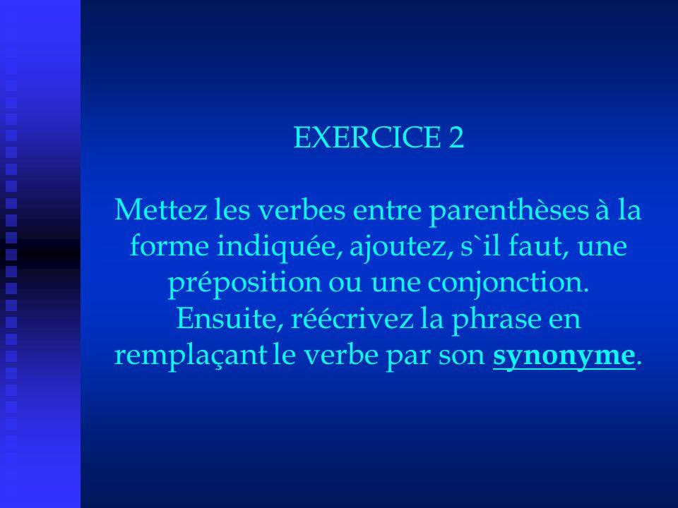 EXERCICE 2 Mettez les verbes entre parenthèses à la forme indiquée, ajoutez, s`il faut, une préposition ou une conjonction. Ensuite, réécrivez la phra
