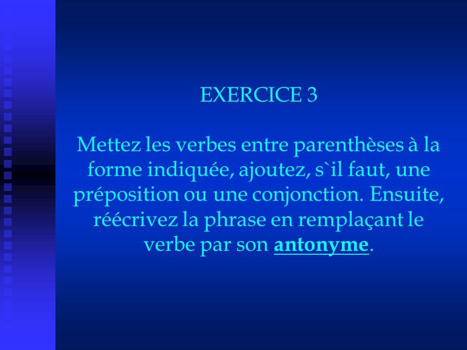 EXERCICE 3 Mettez les verbes entre parenthèses à la forme indiquée, ajoutez, s`il faut, une préposition ou une conjonction. Ensuite, réécrivez la phra