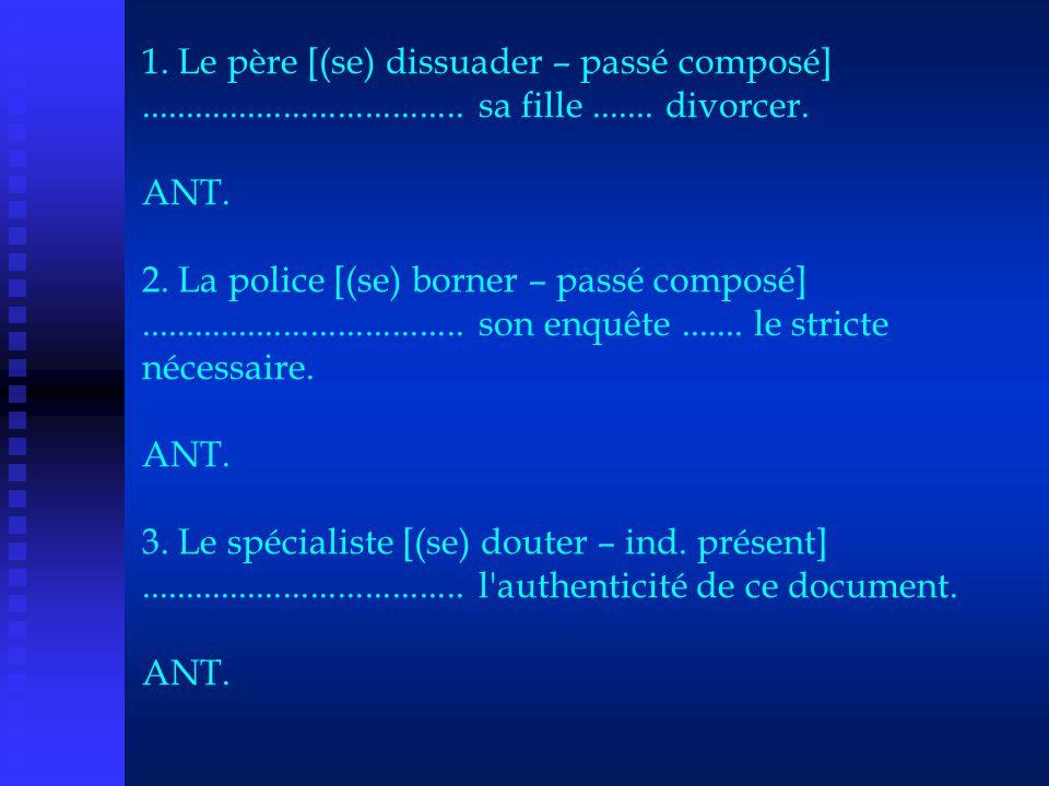1. Le père [(se) dissuader – passé composé].................................... sa fille....... divorcer. ANT. 2. La police [(se) borner – passé compo