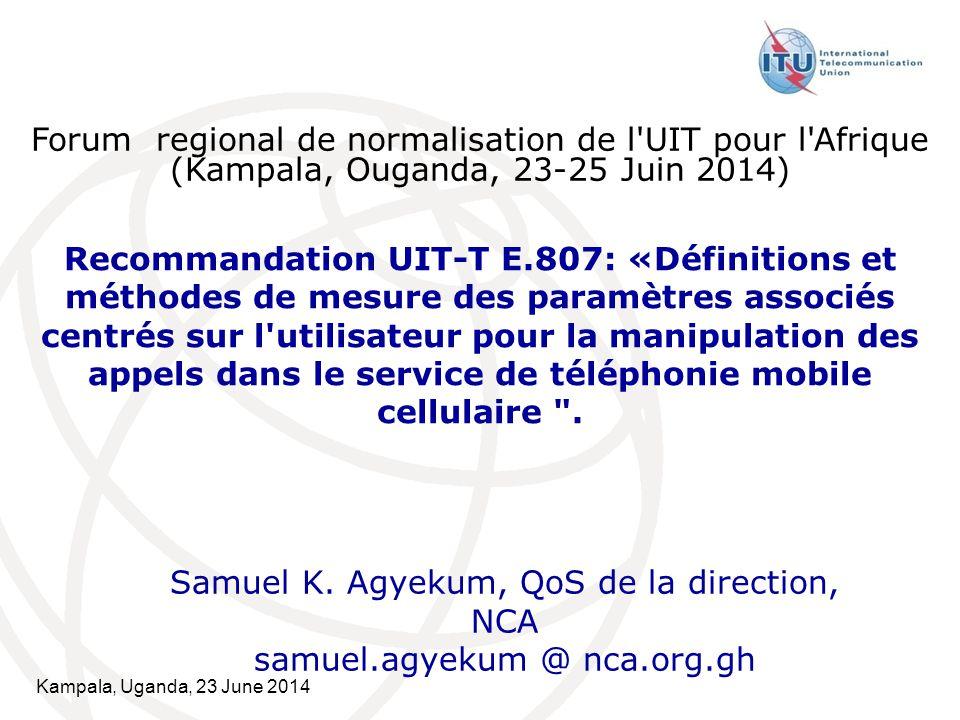 Kampala, Uganda, 23 June 2014 Recommandation UIT-T E.807: «Définitions et méthodes de mesure des paramètres associés centrés sur l utilisateur pour la manipulation des appels dans le service de téléphonie mobile cellulaire .