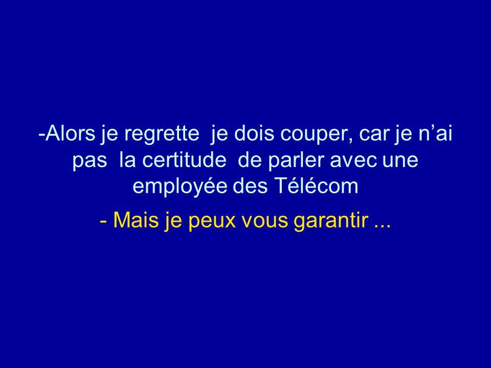 -Alors je regrette je dois couper, car je n'ai pas la certitude de parler avec une employée des Télécom - Mais je peux vous garantir...