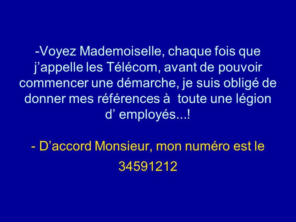 -Voyez Mademoiselle, chaque fois que j'appelle les Télécom, avant de pouvoir commencer une démarche, je suis obligé de donner mes références à toute u