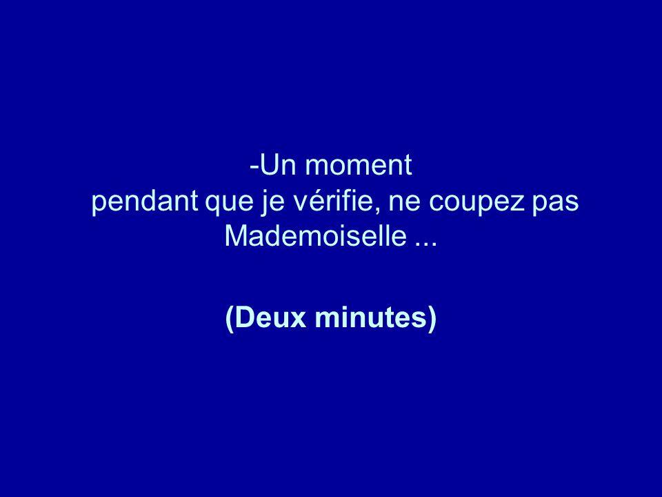-Un moment pendant que je vérifie, ne coupez pas Mademoiselle... (Deux minutes)