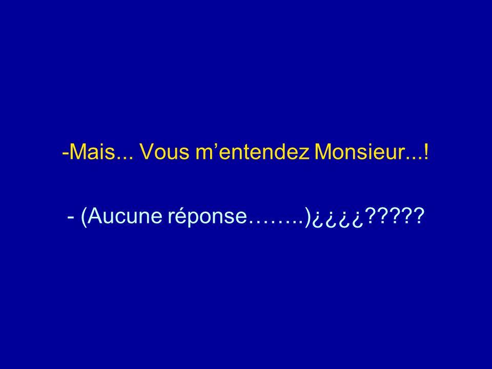 -Mais... Vous m'entendez Monsieur...! - (Aucune réponse……..)¿¿¿¿?????