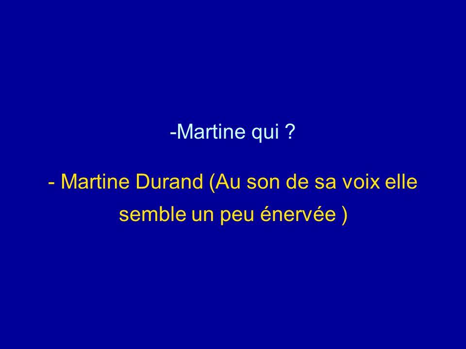 -Martine qui ? - Martine Durand (Au son de sa voix elle semble un peu énervée )