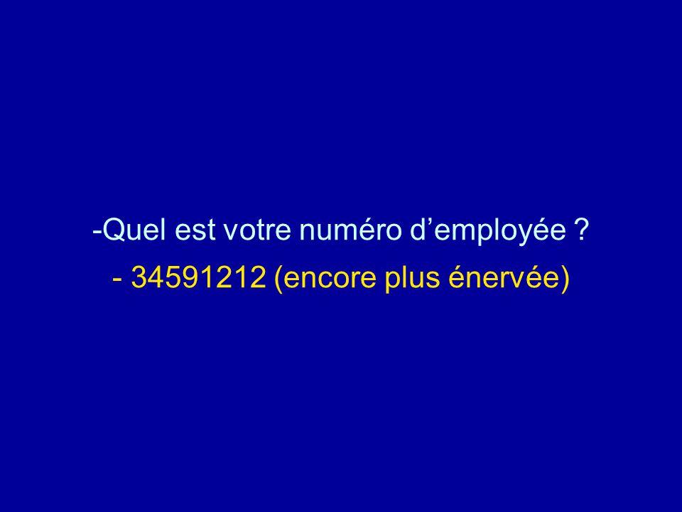 -Quel est votre numéro d'employée ? - 34591212 (encore plus énervée)