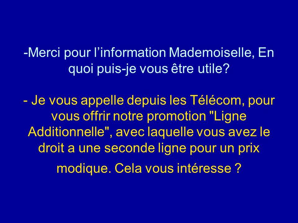 -Merci pour l'information Mademoiselle, En quoi puis-je vous être utile? - Je vous appelle depuis les Télécom, pour vous offrir notre promotion