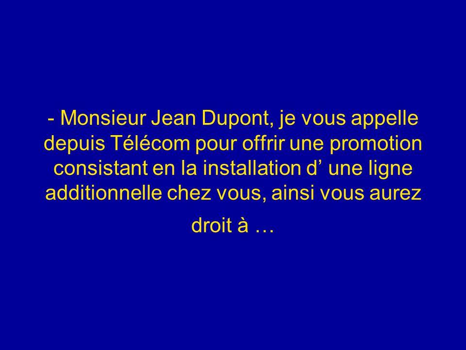 - Monsieur Jean Dupont, je vous appelle depuis Télécom pour offrir une promotion consistant en la installation d' une ligne additionnelle chez vous, a