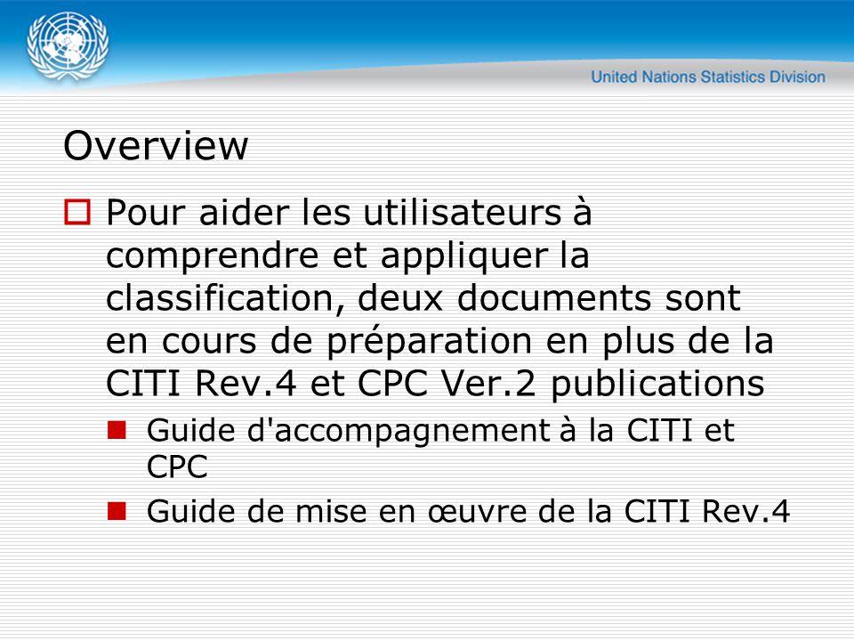 Overview  Pour aider les utilisateurs à comprendre et appliquer la classification, deux documents sont en cours de préparation en plus de la CITI Rev.4 et CPC Ver.2 publications Guide d accompagnement à la CITI et CPC Guide de mise en œuvre de la CITI Rev.4
