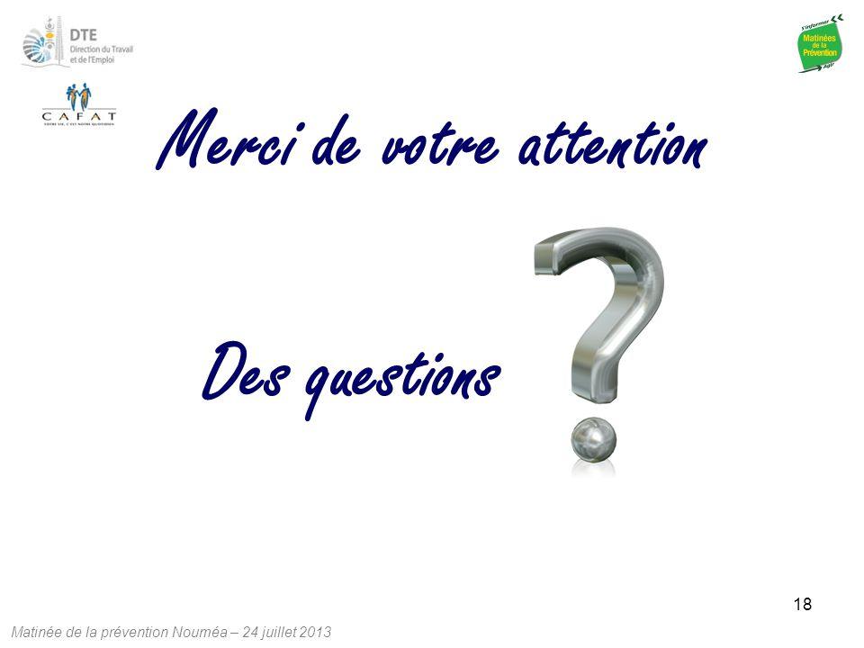 Matinée de la prévention Nouméa – 24 juillet 2013 18 Des questions Merci de votre attention