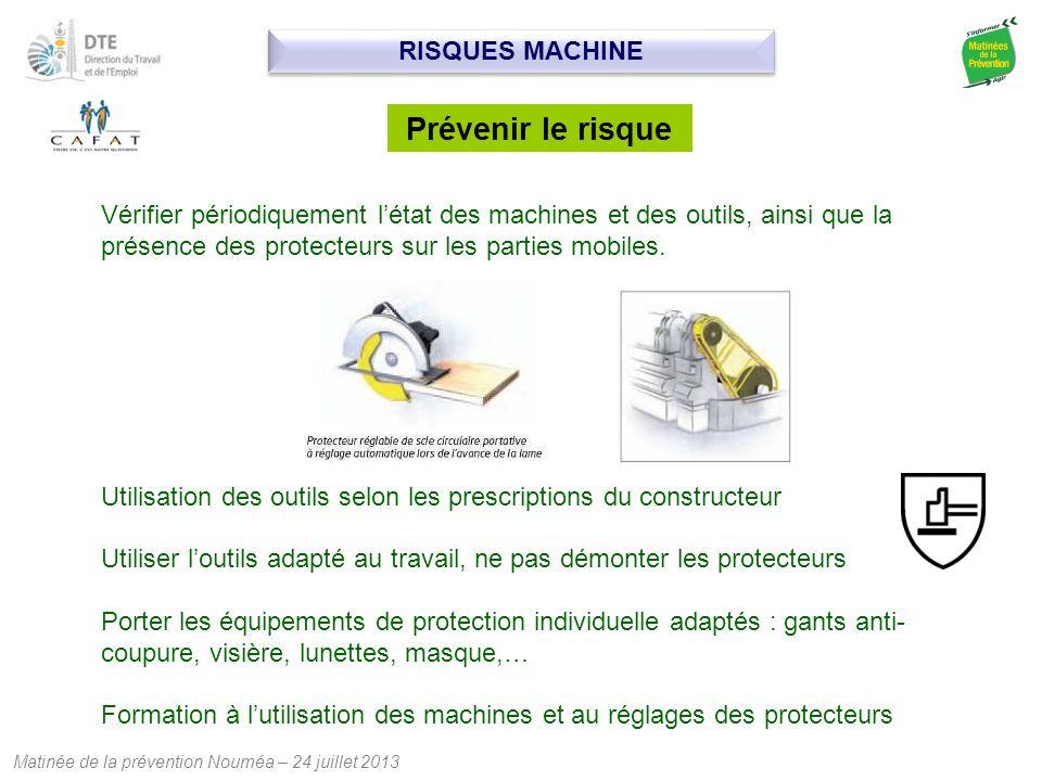 Matinée de la prévention Nouméa – 24 juillet 2013 Prévenir le risque Vérifier périodiquement l'état des machines et des outils, ainsi que la présence