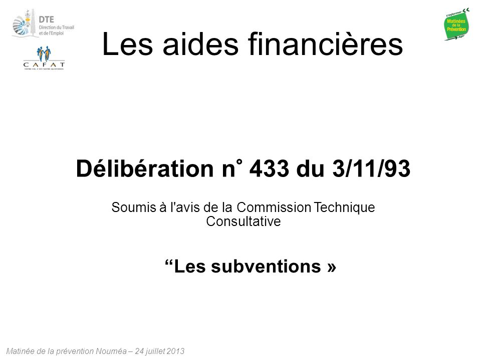Matinée de la prévention Nouméa – 24 juillet 2013 Les aides financières Délibération n° 433 du 3/11/93 Soumis à l'avis de la Commission Technique Cons