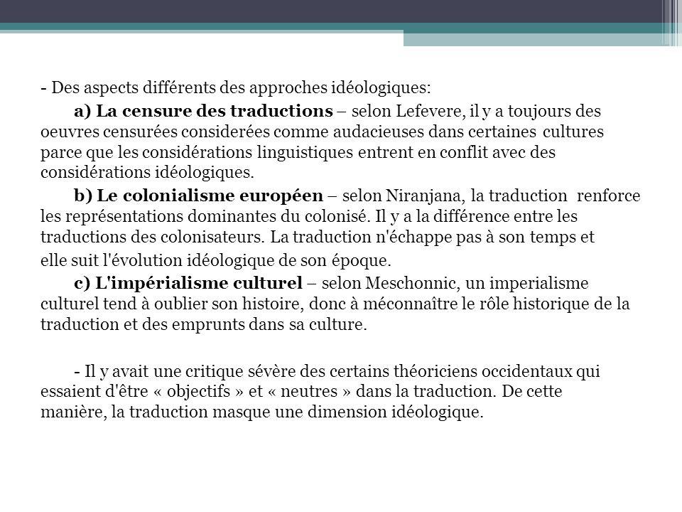 - Des aspects différents des approches idéologiques: a) La censure des traductions – selon Lefevere, il y a toujours des oeuvres censurées considerées comme audacieuses dans certaines cultures parce que les considérations linguistiques entrent en conflit avec des considérations idéologiques.