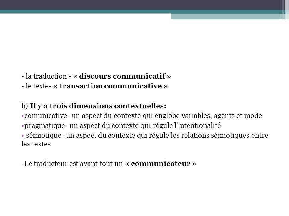 - la traduction - « discours communicatif » - le texte- « transaction communicative » b) Il y a trois dimensions contextuelles: comunicative- un aspect du contexte qui englobe variables, agents et mode pragmatique- un aspect du contexte qui régule l intentionalité sémiotique- un aspect du contexte qui régule les relations sémiotiques entre les textes -Le traducteur est avant tout un « communicateur »