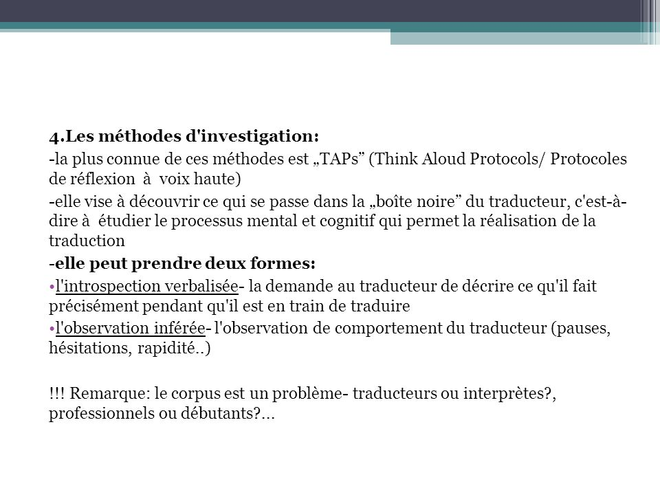 """4.Les méthodes d investigation: -la plus connue de ces méthodes est """"TAPs (Think Aloud Protocols/ Protocoles de réflexion à voix haute) -elle vise à découvrir ce qui se passe dans la """"boîte noire du traducteur, c est-à- dire à étudier le processus mental et cognitif qui permet la réalisation de la traduction -elle peut prendre deux formes: l introspection verbalisée- la demande au traducteur de décrire ce qu il fait précisément pendant qu il est en train de traduire l observation inférée- l observation de comportement du traducteur (pauses, hésitations, rapidité..) !!."""