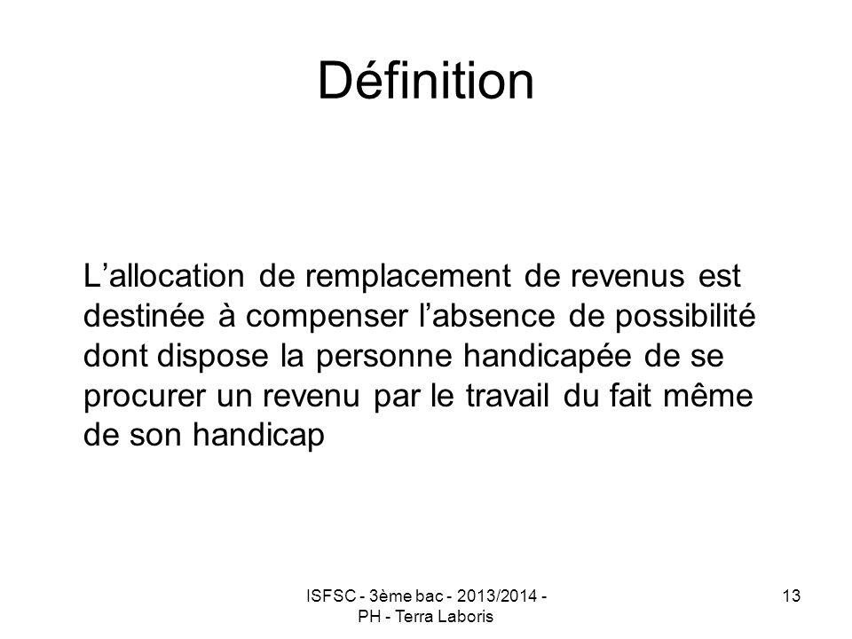 ISFSC - 3ème bac - 2013/2014 - PH - Terra Laboris 13 Définition L'allocation de remplacement de revenus est destinée à compenser l'absence de possibil