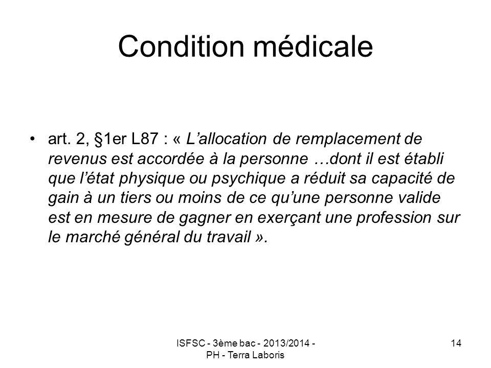 ISFSC - 3ème bac - 2013/2014 - PH - Terra Laboris 14 Condition médicale art. 2, §1er L87 : « L'allocation de remplacement de revenus est accordée à la
