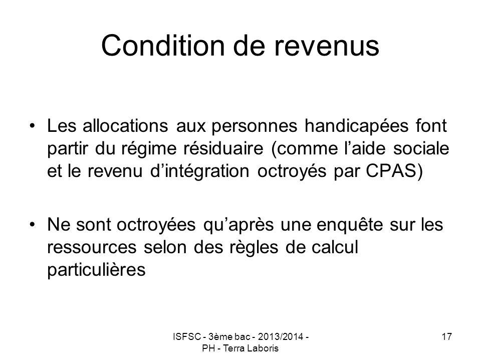 ISFSC - 3ème bac - 2013/2014 - PH - Terra Laboris 17 Condition de revenus Les allocations aux personnes handicapées font partir du régime résiduaire (
