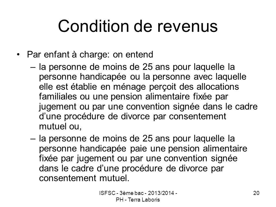 ISFSC - 3ème bac - 2013/2014 - PH - Terra Laboris 20 Condition de revenus Par enfant à charge: on entend –la personne de moins de 25 ans pour laquelle