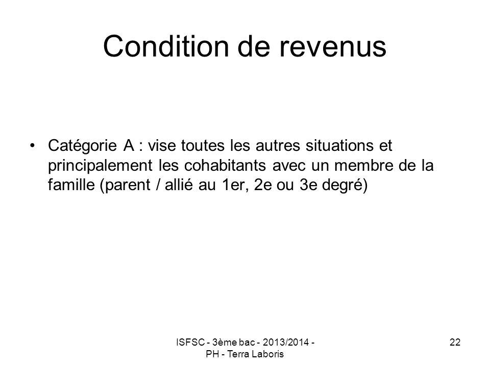 ISFSC - 3ème bac - 2013/2014 - PH - Terra Laboris 22 Condition de revenus Catégorie A : vise toutes les autres situations et principalement les cohabi