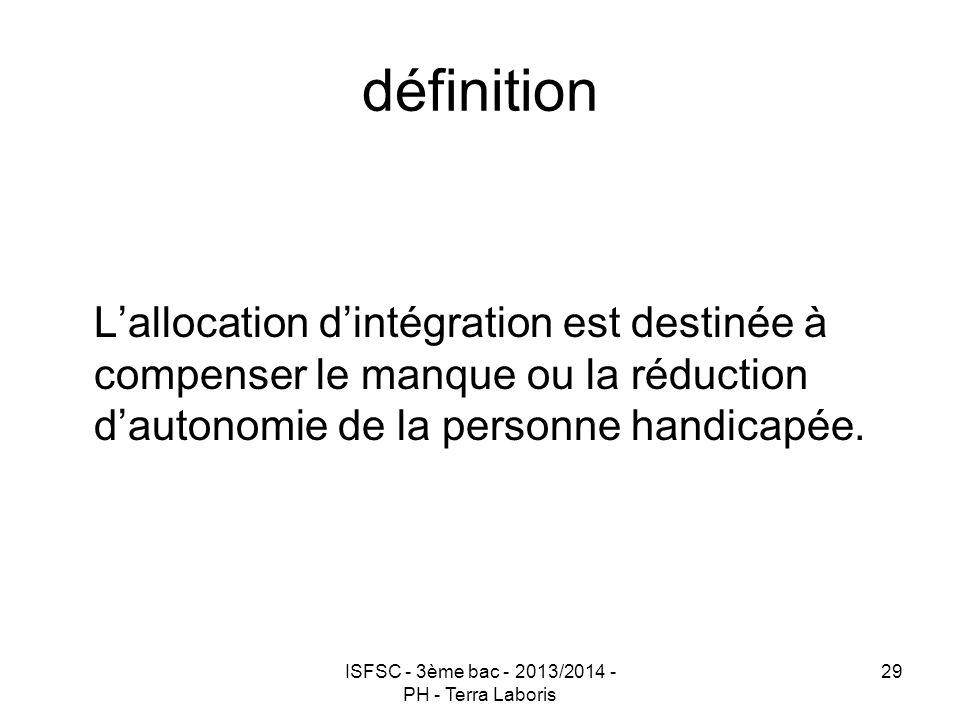 ISFSC - 3ème bac - 2013/2014 - PH - Terra Laboris 29 définition L'allocation d'intégration est destinée à compenser le manque ou la réduction d'autono