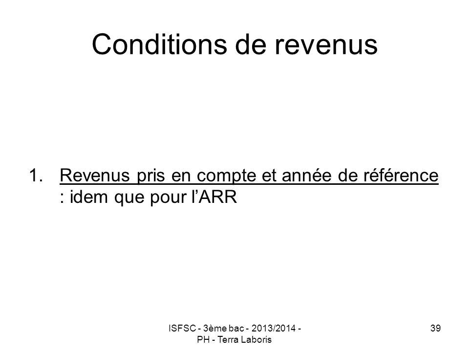 ISFSC - 3ème bac - 2013/2014 - PH - Terra Laboris 39 Conditions de revenus 1.Revenus pris en compte et année de référence : idem que pour l'ARR