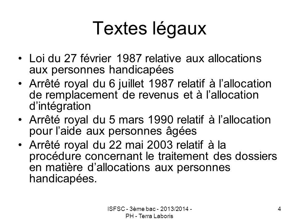 ISFSC - 3ème bac - 2013/2014 - PH - Terra Laboris 4 Textes légaux Loi du 27 février 1987 relative aux allocations aux personnes handicapées Arrêté roy