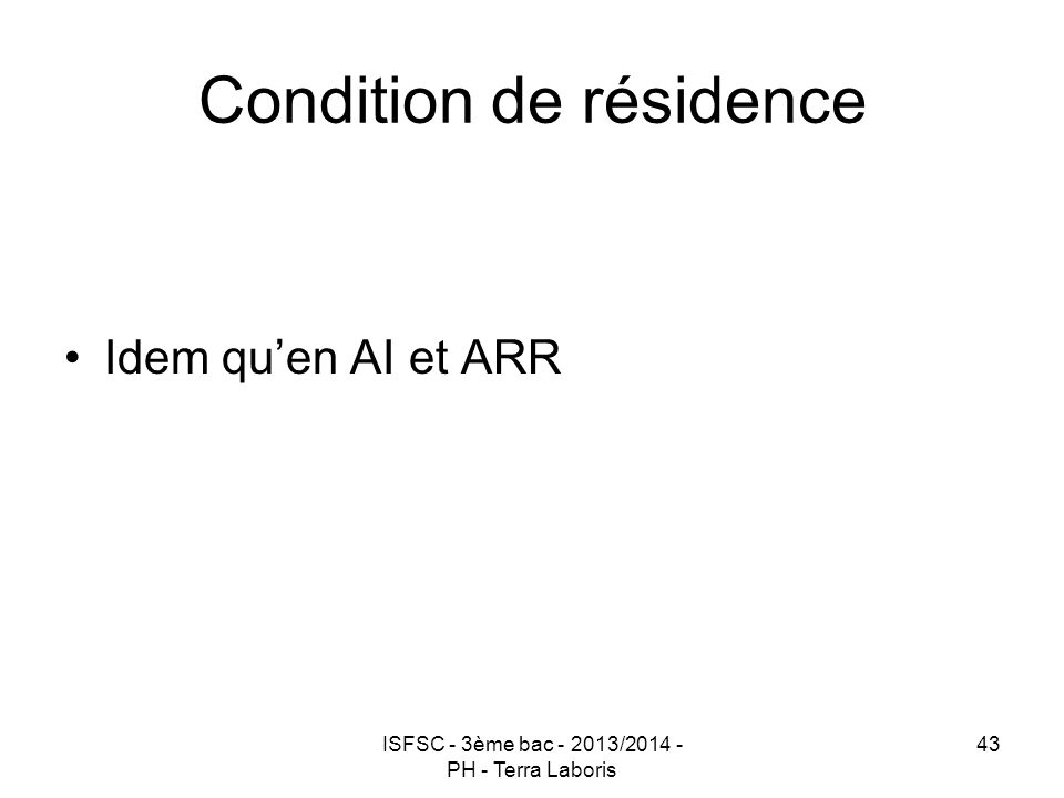 ISFSC - 3ème bac - 2013/2014 - PH - Terra Laboris 43 Condition de résidence Idem qu'en AI et ARR