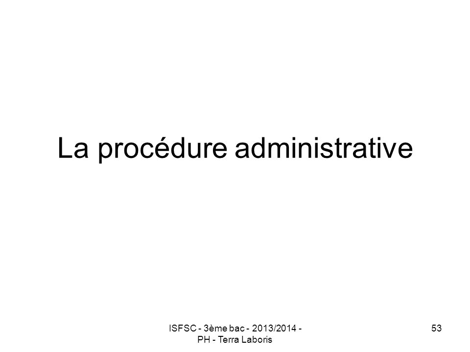 ISFSC - 3ème bac - 2013/2014 - PH - Terra Laboris 53 La procédure administrative