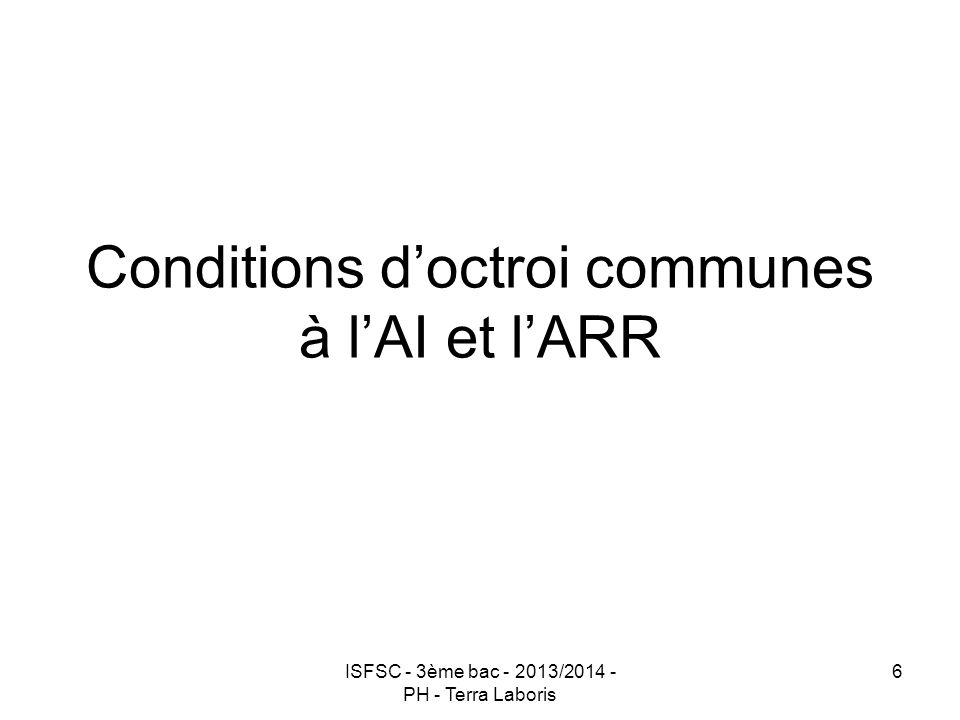 ISFSC - 3ème bac - 2013/2014 - PH - Terra Laboris 6 Conditions d'octroi communes à l'AI et l'ARR