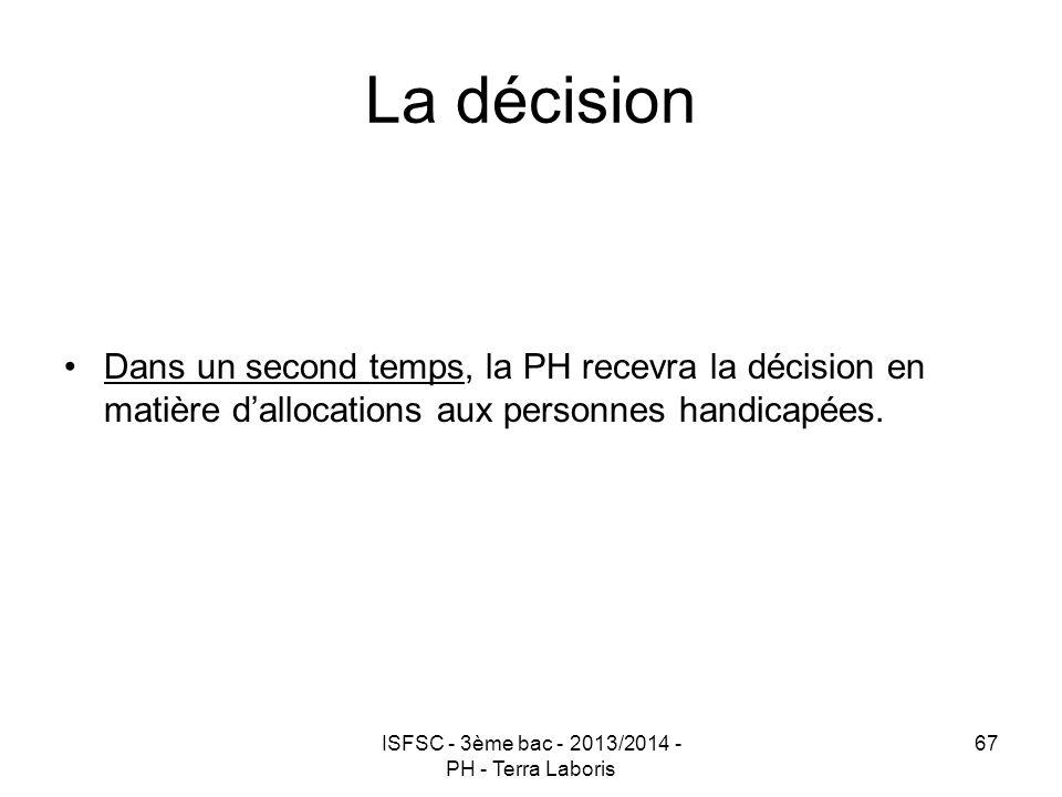 ISFSC - 3ème bac - 2013/2014 - PH - Terra Laboris 67 La décision Dans un second temps, la PH recevra la décision en matière d'allocations aux personne