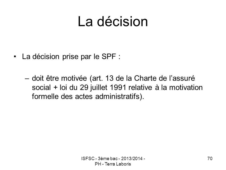 ISFSC - 3ème bac - 2013/2014 - PH - Terra Laboris 70 La décision La décision prise par le SPF : –doit être motivée (art. 13 de la Charte de l'assuré s