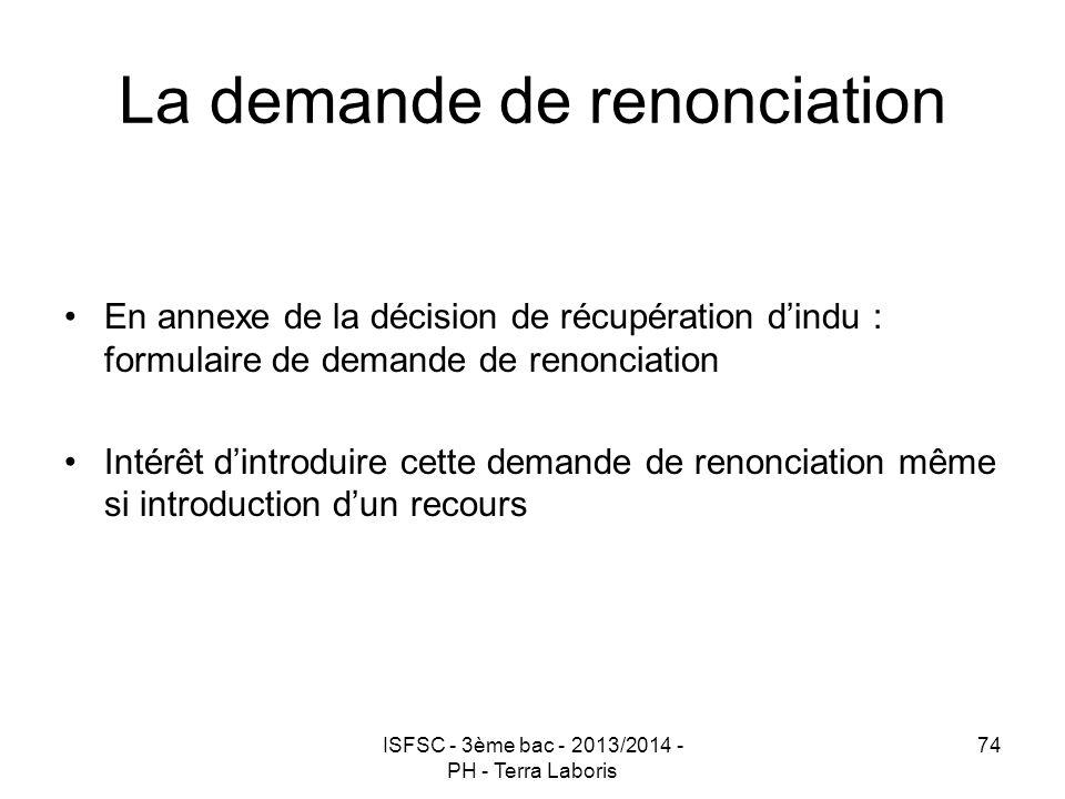 ISFSC - 3ème bac - 2013/2014 - PH - Terra Laboris 74 La demande de renonciation En annexe de la décision de récupération d'indu : formulaire de demand