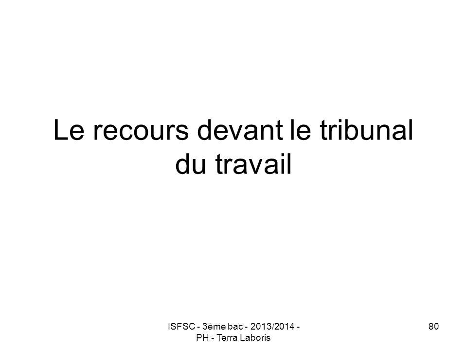 ISFSC - 3ème bac - 2013/2014 - PH - Terra Laboris 80 Le recours devant le tribunal du travail