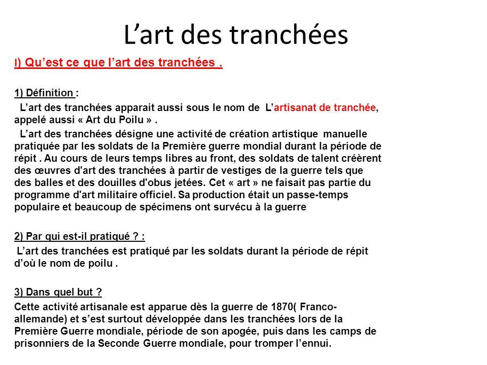 L'art des tranchées I ) Qu'est ce que l'art des tranchées. 1) Définition : L'art des tranchées apparait aussi sous le nom de L'artisanat de tranchée,