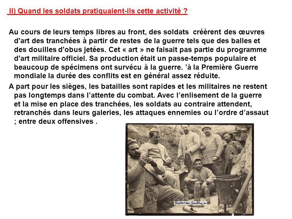 II) Quand les soldats pratiquaient-ils cette activité ? Au cours de leurs temps libres au front, des soldats créèrent des œuvres d'art des tranchées à