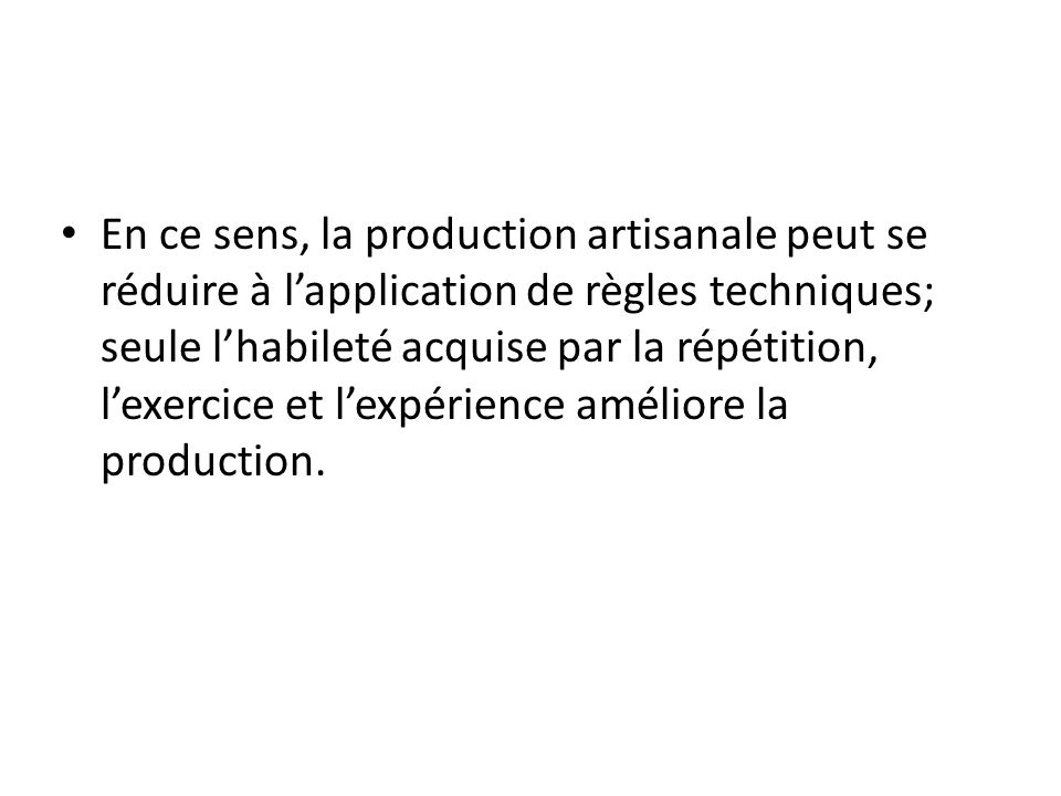 En ce sens, la production artisanale peut se réduire à l'application de règles techniques; seule l'habileté acquise par la répétition, l'exercice et l