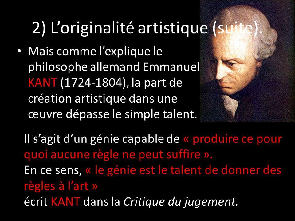 2) L'originalité artistique (suite). Mais comme l'explique le philosophe allemand Emmanuel KANT (1724-1804), la part de création artistique dans une œ