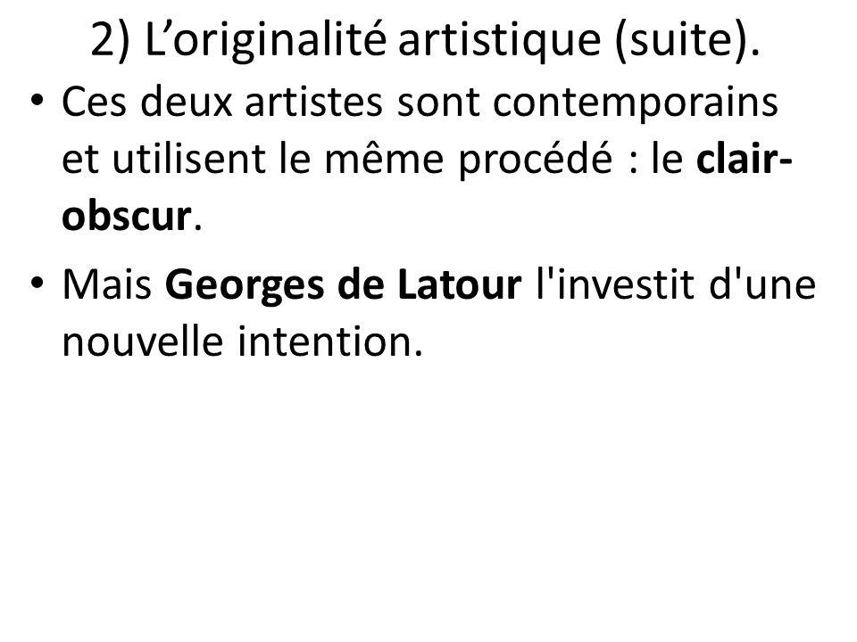 2) L'originalité artistique (suite). Ces deux artistes sont contemporains et utilisent le même procédé : le clair- obscur. Mais Georges de Latour l'in