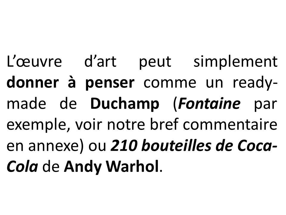 L'œuvre d'art peut simplement donner à penser comme un ready- made de Duchamp (Fontaine par exemple, voir notre bref commentaire en annexe) ou 210 bou