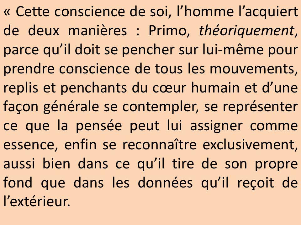 « Cette conscience de soi, l'homme l'acquiert de deux manières : Primo, théoriquement, parce qu'il doit se pencher sur lui-même pour prendre conscienc
