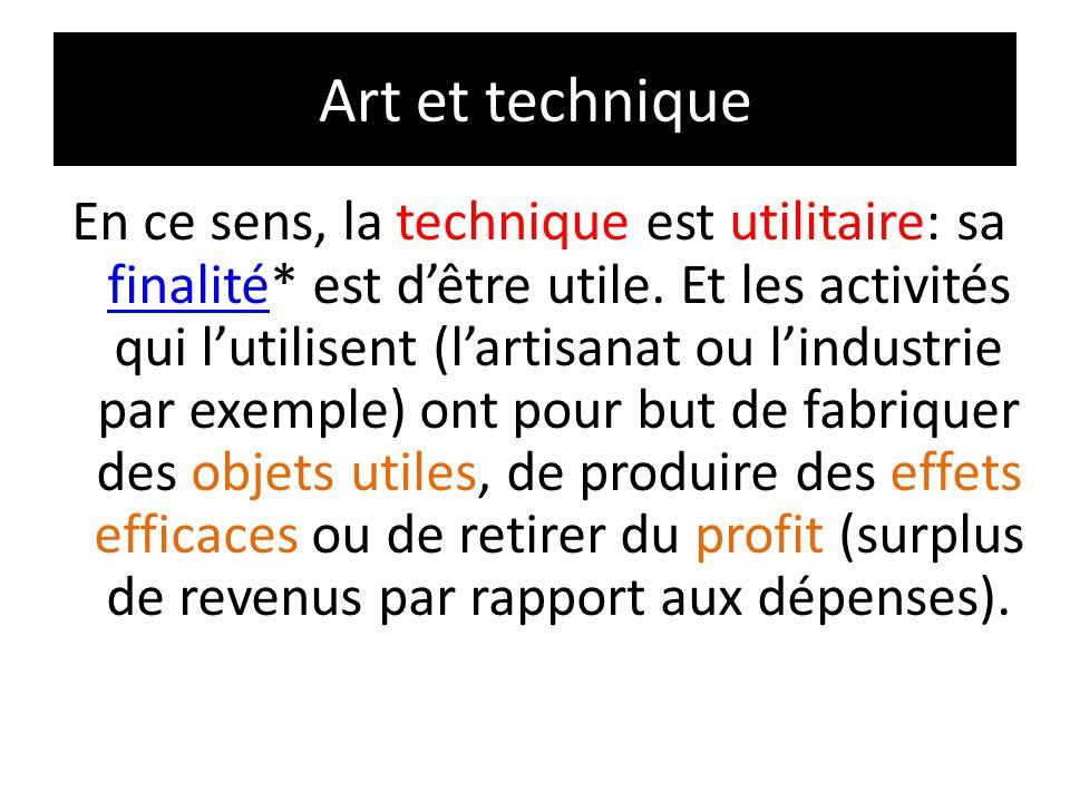 Art et technique En ce sens, la technique est utilitaire: sa finalité* est d'être utile. Et les activités qui l'utilisent (l'artisanat ou l'industrie