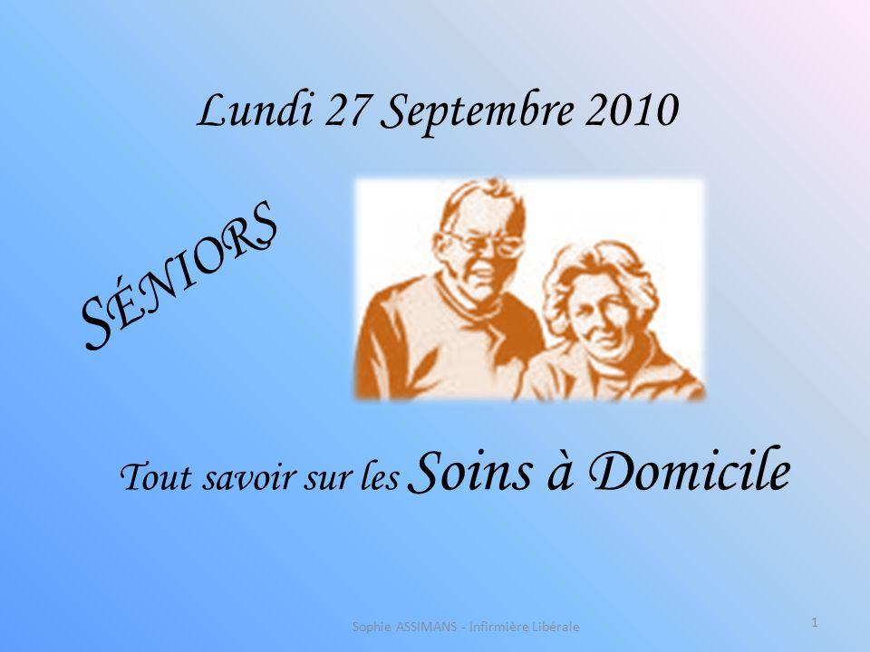 Lundi 27 Septembre 2010 S ÉNIORS Tout savoir sur les Soins à Domicile Sophie ASSIMANS - Infirmière Libérale 1