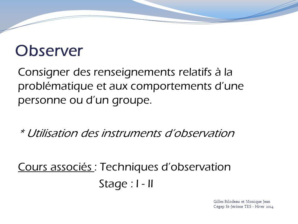 Observer Consigner des renseignements relatifs à la problématique et aux comportements d'une personne ou d'un groupe. * Utilisation des instruments d'